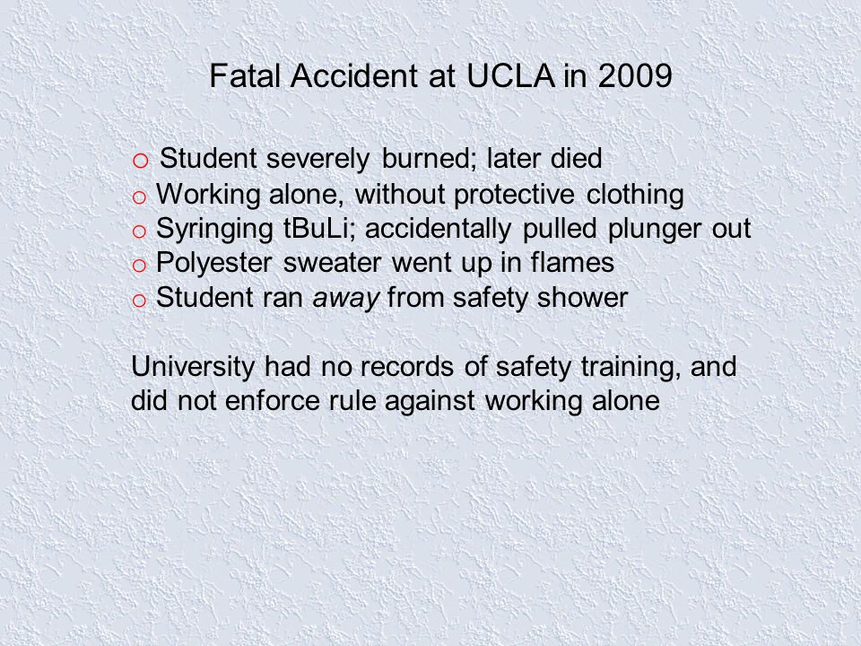 Fatal Accident at UCLA in 2009 o Student severely burned; later died o Working alone, without protective clothing o Syringing tBuLi; accidentally pulled plunger out o Polyester sweater went up in flames o Student ran away from safety shower University had no records of safety training, and did not enforce rule against working alone