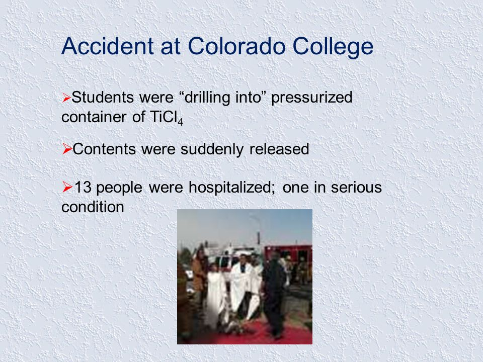 Accident at Colorado College  Students were drilling into pressurized container of TiCl 4  Contents were suddenly released  13 people were hospitalized; one in serious condition