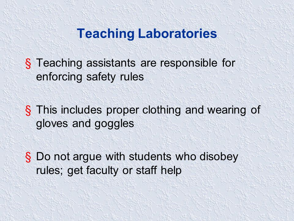 Teaching Laboratories §Teaching assistants are responsible for enforcing safety rules §This includes proper clothing and wearing of gloves and goggles §Do not argue with students who disobey rules; get faculty or staff help