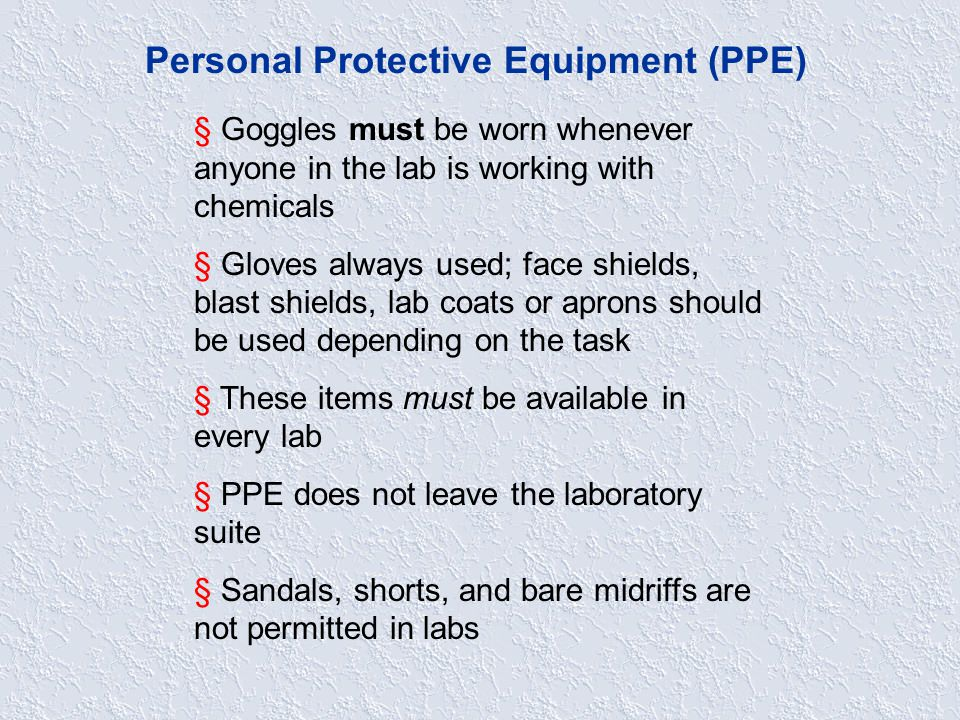 Personal Protective Equipment (PPE) § Goggles must be worn whenever anyone in the lab is working with chemicals § Gloves always used; face shields, blast shields, lab coats or aprons should be used depending on the task § These items must be available in every lab § PPE does not leave the laboratory suite § Sandals, shorts, and bare midriffs are not permitted in labs
