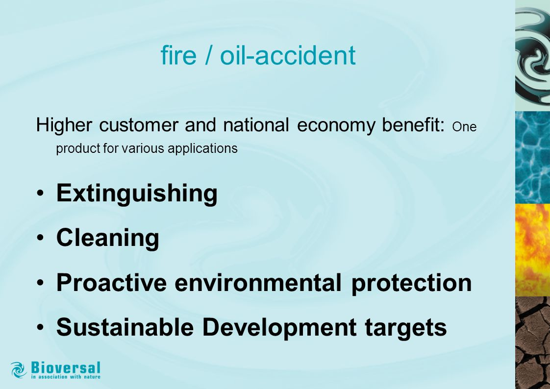 fire / oil-accident Higher customer and national economy benefit: One product for various applications Extinguishing Cleaning Proactive environmental protection Sustainable Development targets