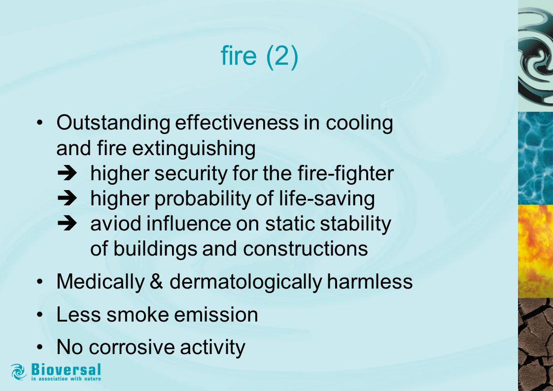 fire (2) Outstanding effectiveness in cooling and fire extinguishing  higher security for the fire-fighter  higher probability of life-saving  aviod influence on static stability of buildings and constructions Medically & dermatologically harmless Less smoke emission No corrosive activity