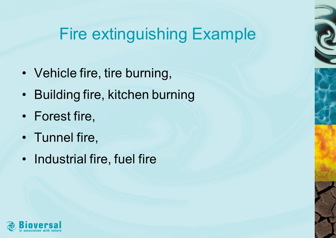 Fire extinguishing Example Vehicle fire, tire burning, Building fire, kitchen burning Forest fire, Tunnel fire, Industrial fire, fuel fire
