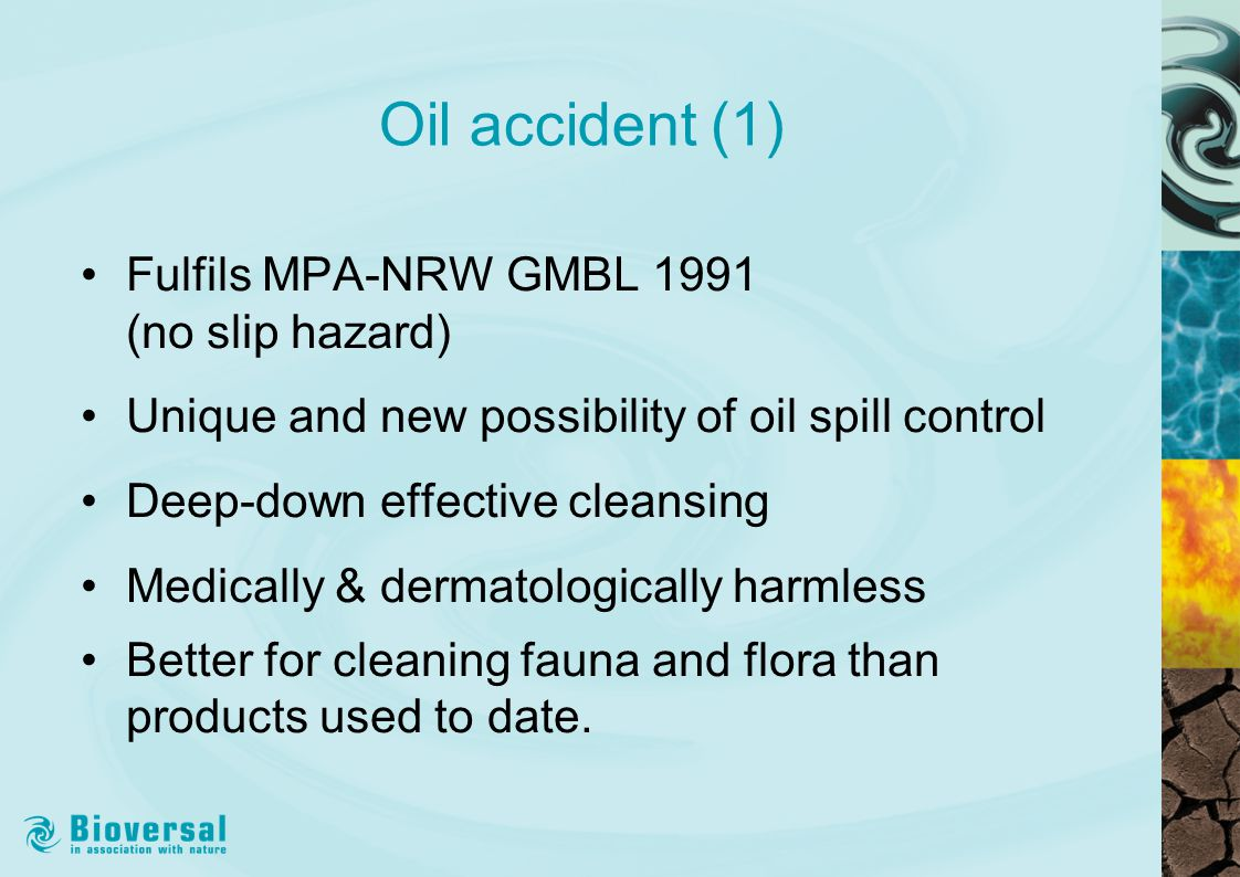 Oil accident (1) Fulfils MPA-NRW GMBL 1991 (no slip hazard) Unique and new possibility of oil spill control Deep-down effective cleansing Medically & dermatologically harmless Better for cleaning fauna and flora than products used to date.