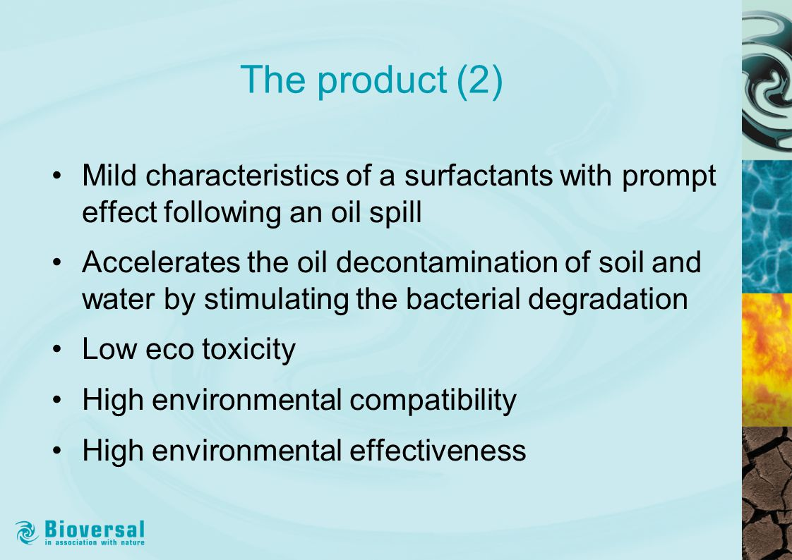 The product (2) Mild characteristics of a surfactants with prompt effect following an oil spill Accelerates the oil decontamination of soil and water by stimulating the bacterial degradation Low eco toxicity High environmental compatibility High environmental effectiveness