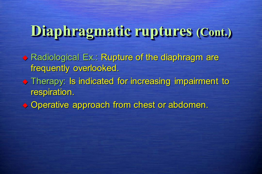 Diaphragmatic ruptures (Cont.)  Radiological Ex.: Rupture of the diaphragm are frequently overlooked.  Therapy: Is indicated for increasing impairme