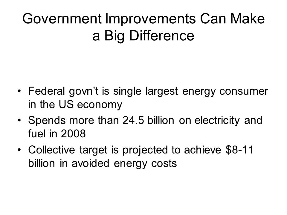 Government Improvements Can Make a Big Difference Federal govn't is single largest energy consumer in the US economy Spends more than 24.5 billion on electricity and fuel in 2008 Collective target is projected to achieve $8-11 billion in avoided energy costs