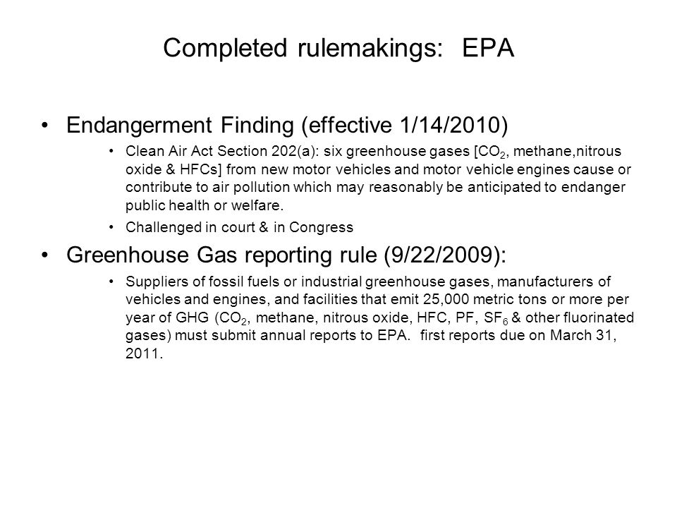 Completed rulemakings: EPA Endangerment Finding (effective 1/14/2010) Clean Air Act Section 202(a): six greenhouse gases [CO 2, methane,nitrous oxide & HFCs] from new motor vehicles and motor vehicle engines cause or contribute to air pollution which may reasonably be anticipated to endanger public health or welfare.