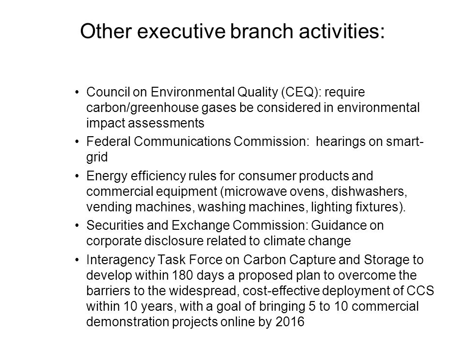 Other executive branch activities: Council on Environmental Quality (CEQ): require carbon/greenhouse gases be considered in environmental impact assessments Federal Communications Commission: hearings on smart- grid Energy efficiency rules for consumer products and commercial equipment (microwave ovens, dishwashers, vending machines, washing machines, lighting fixtures).