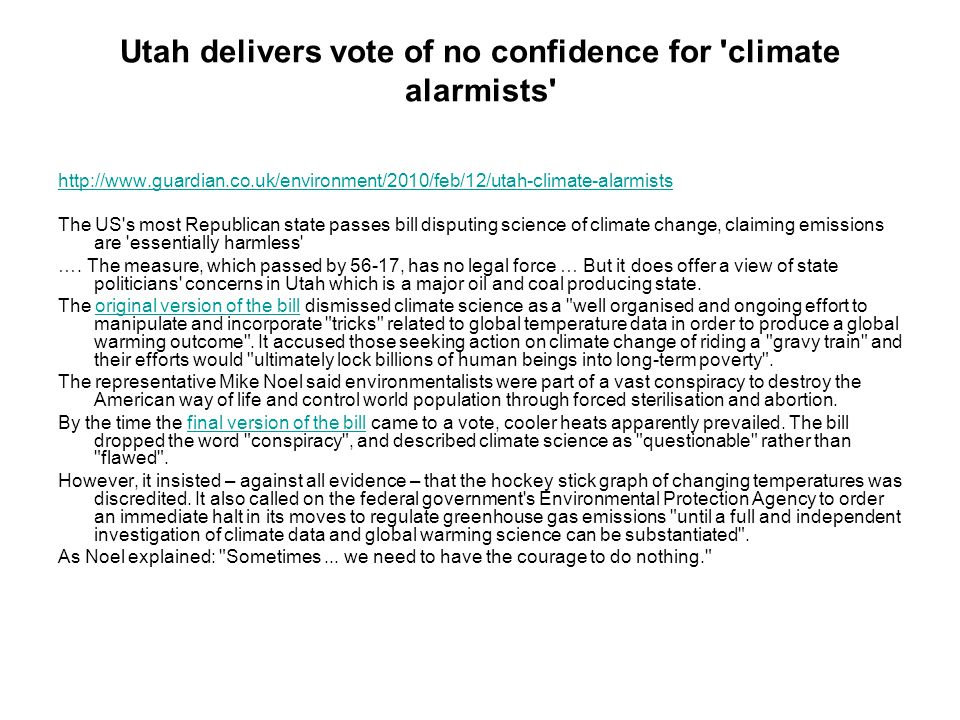 Utah delivers vote of no confidence for climate alarmists http://www.guardian.co.uk/environment/2010/feb/12/utah-climate-alarmists The US s most Republican state passes bill disputing science of climate change, claiming emissions are essentially harmless ….