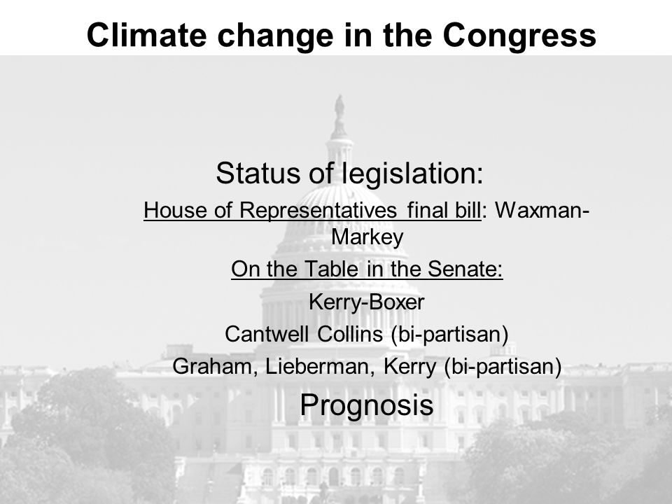 Climate change in the Congress Status of legislation: House of Representatives final bill: Waxman- Markey On the Table in the Senate: Kerry-Boxer Cantwell Collins (bi-partisan) Graham, Lieberman, Kerry (bi-partisan) Prognosis