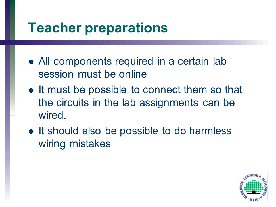 Teacher preparations All components required in a certain lab session must be online It must be possible to connect them so that the circuits in the l