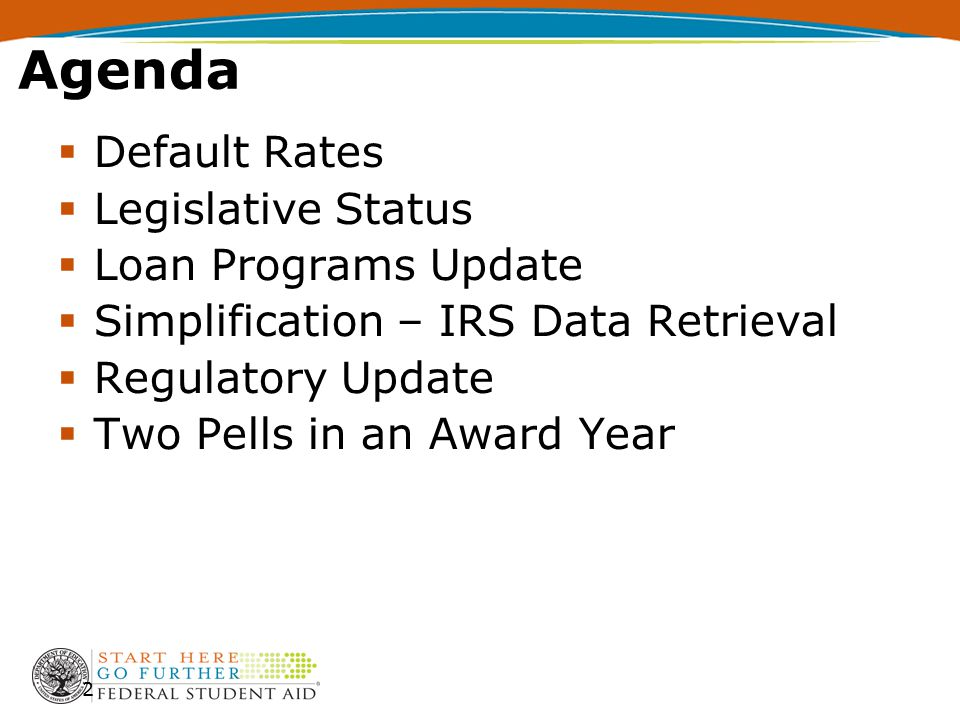 2 Agenda  Default Rates  Legislative Status  Loan Programs Update  Simplification – IRS Data Retrieval  Regulatory Update  Two Pells in an Award Year