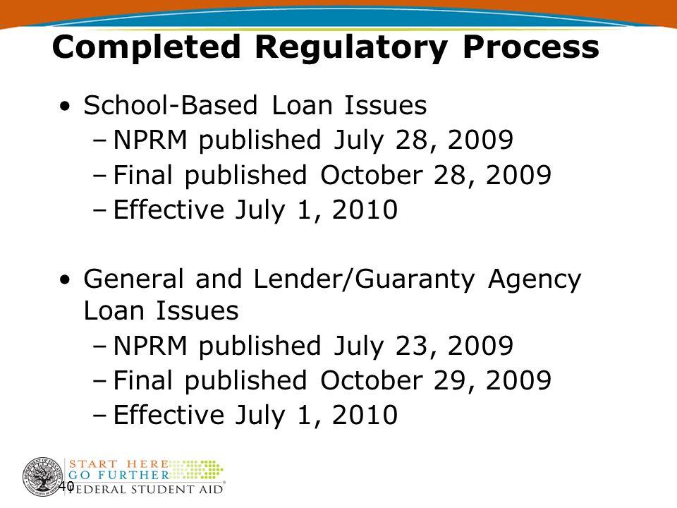 School-Based Loan Issues –NPRM published July 28, 2009 –Final published October 28, 2009 –Effective July 1, 2010 General and Lender/Guaranty Agency Loan Issues –NPRM published July 23, 2009 –Final published October 29, 2009 –Effective July 1, 2010 40 Completed Regulatory Process