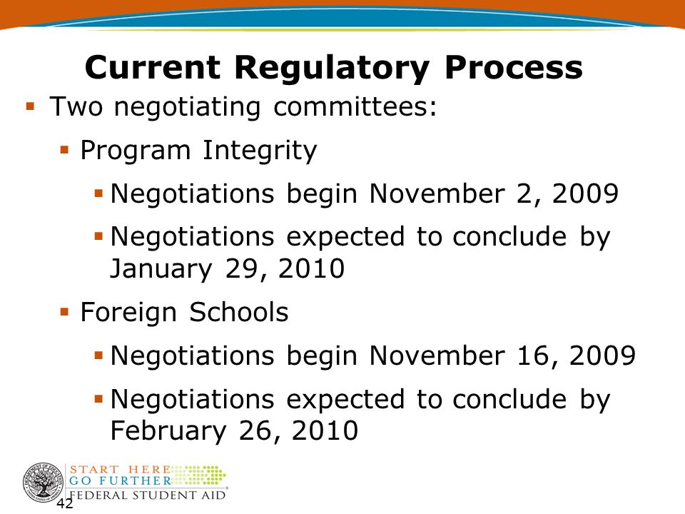 Current Regulatory Process  Two negotiating committees:  Program Integrity  Negotiations begin November 2, 2009  Negotiations expected to conclude by January 29, 2010  Foreign Schools  Negotiations begin November 16, 2009  Negotiations expected to conclude by February 26, 2010 42
