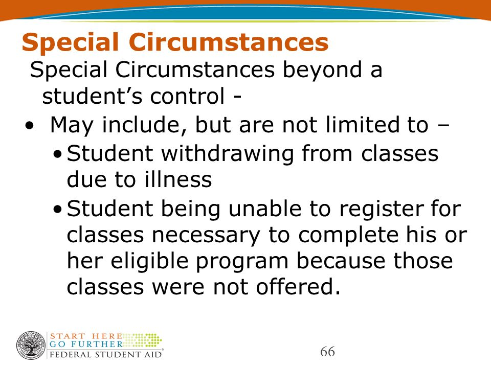 Special Circumstances Special Circumstances beyond a student's control - May include, but are not limited to – Student withdrawing from classes due to illness Student being unable to register for classes necessary to complete his or her eligible program because those classes were not offered.