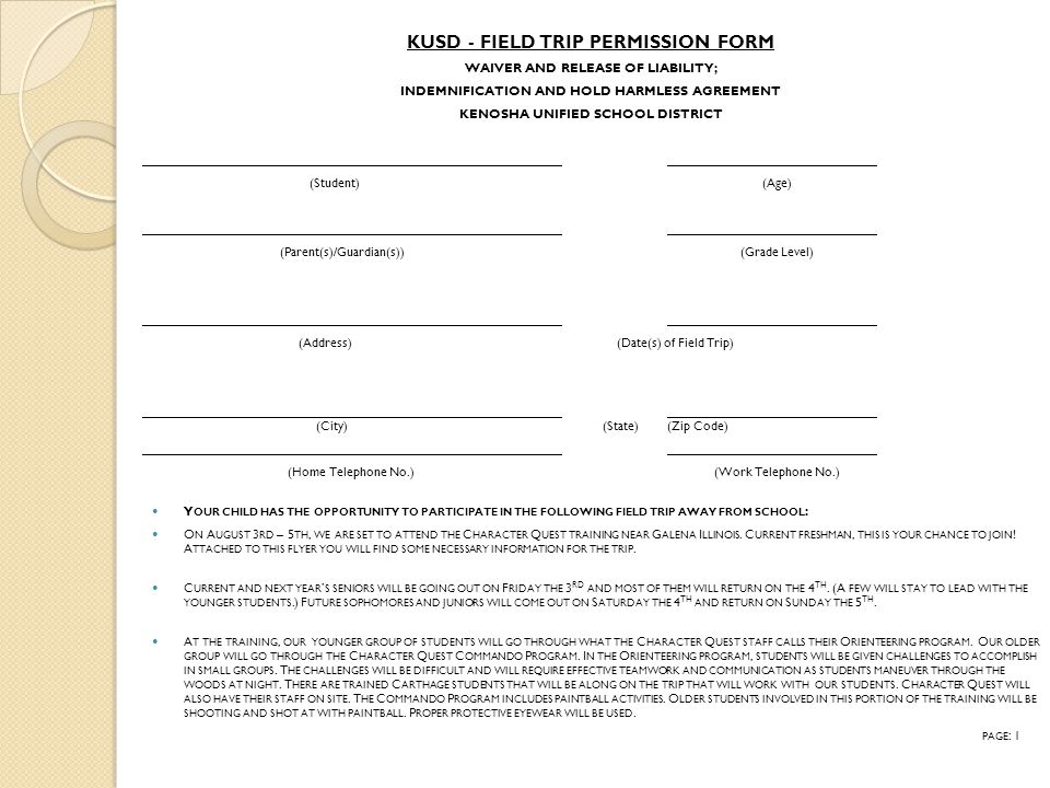 KUSD - FIELD TRIP PERMISSION FORM WAIVER AND RELEASE OF LIABILITY; INDEMNIFICATION AND HOLD HARMLESS AGREEMENT KENOSHA UNIFIED SCHOOL DISTRICT (Student) (Age) (Parent(s)/Guardian(s)) (Grade Level) (Address) (Date(s) of Field Trip) (City) (State)(Zip Code) (Home Telephone No.) (Work Telephone No.) Y OUR CHILD HAS THE OPPORTUNITY TO PARTICIPATE IN THE FOLLOWING FIELD TRIP AWAY FROM SCHOOL : O N A UGUST 3 RD – 5 TH, WE ARE SET TO ATTEND THE C HARACTER Q UEST TRAINING NEAR G ALENA I LLINOIS.