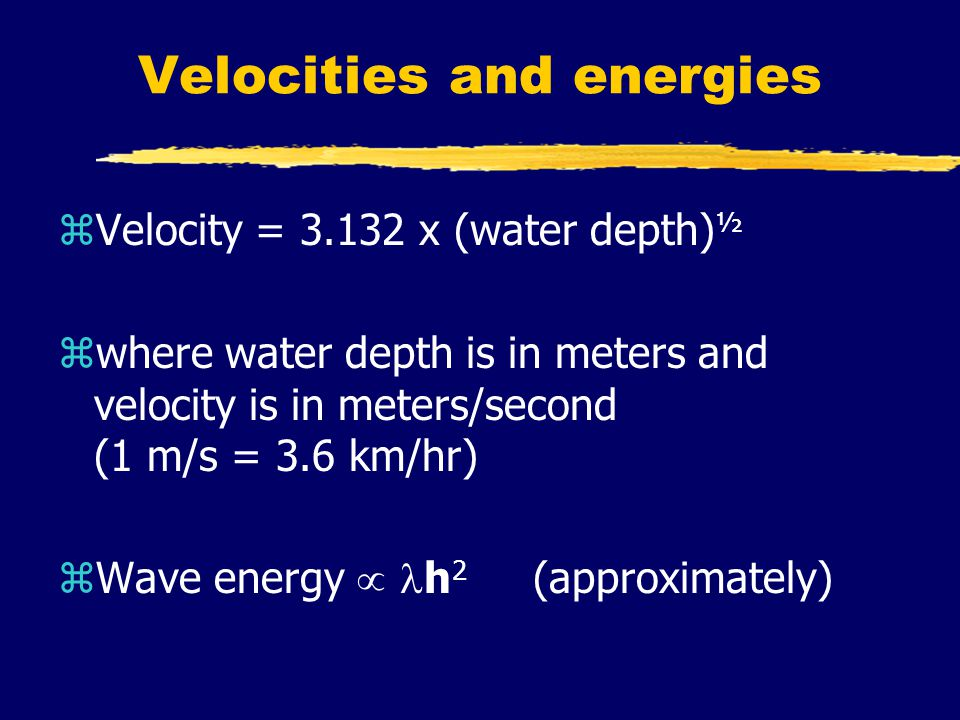 Velocities and energies zVelocity = 3.132 x (water depth) ½ zwhere water depth is in meters and velocity is in meters/second (1 m/s = 3.6 km/hr) zWave energy  h 2 (approximately)