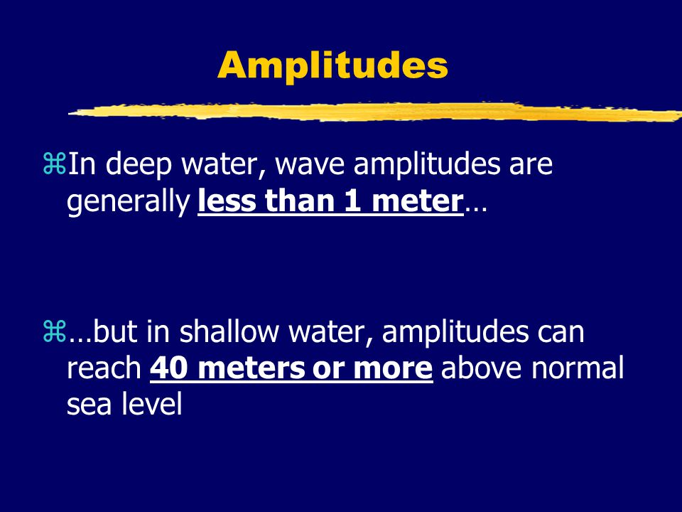 Amplitudes zIn deep water, wave amplitudes are generally less than 1 meter… z…but in shallow water, amplitudes can reach 40 meters or more above normal sea level