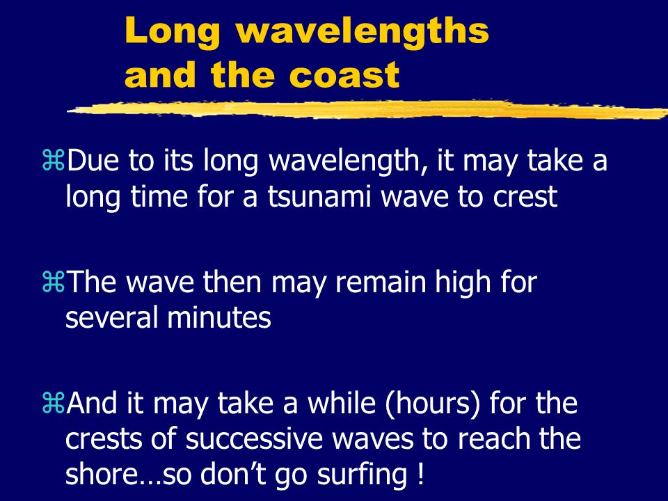 Long wavelengths and the coast zDue to its long wavelength, it may take a long time for a tsunami wave to crest zThe wave then may remain high for several minutes zAnd it may take a while (hours) for the crests of successive waves to reach the shore…so don't go surfing !