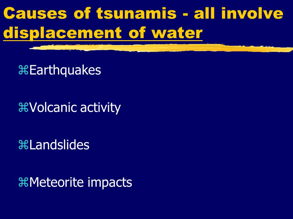 Causes of tsunamis - all involve displacement of water zEarthquakes zVolcanic activity zLandslides zMeteorite impacts
