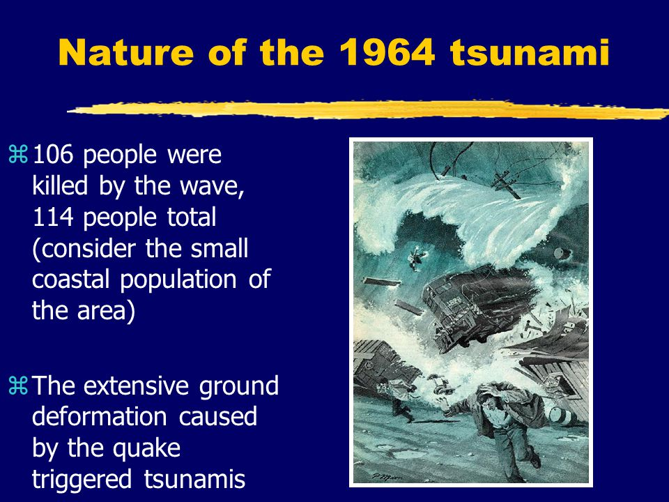 Nature of the 1964 tsunami z106 people were killed by the wave, 114 people total (consider the small coastal population of the area) zThe extensive ground deformation caused by the quake triggered tsunamis