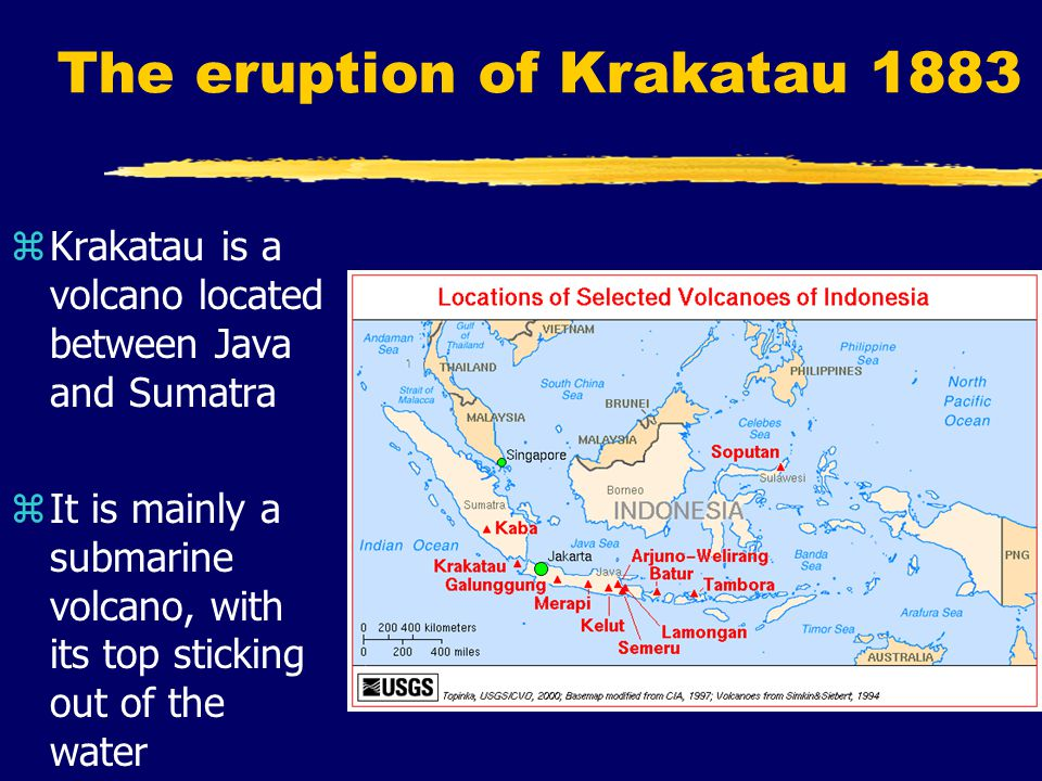 The eruption of Krakatau 1883 zKrakatau is a volcano located between Java and Sumatra zIt is mainly a submarine volcano, with its top sticking out of the water