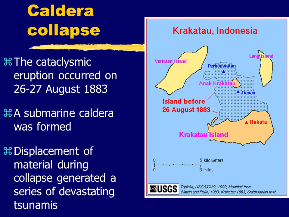 Caldera collapse zThe cataclysmic eruption occurred on 26-27 August 1883 zA submarine caldera was formed zDisplacement of material during collapse generated a series of devastating tsunamis