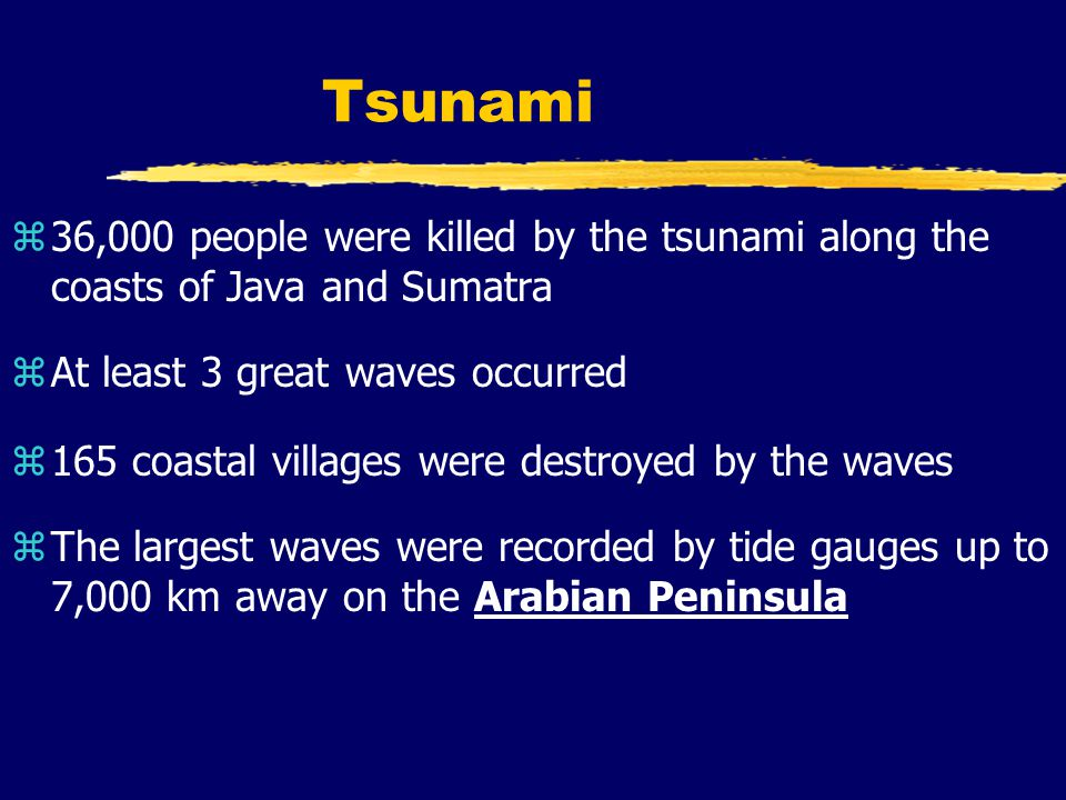 Tsunami z36,000 people were killed by the tsunami along the coasts of Java and Sumatra zAt least 3 great waves occurred z165 coastal villages were destroyed by the waves zThe largest waves were recorded by tide gauges up to 7,000 km away on the Arabian Peninsula