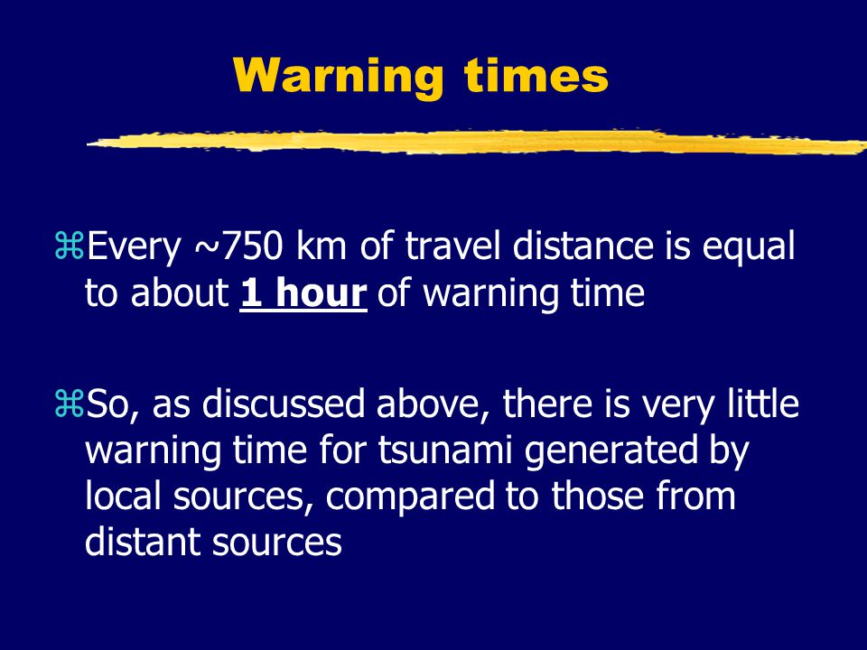 Warning times zEvery ~750 km of travel distance is equal to about 1 hour of warning time zSo, as discussed above, there is very little warning time for tsunami generated by local sources, compared to those from distant sources