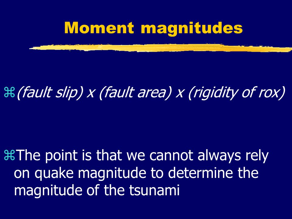 Moment magnitudes z(fault slip) x (fault area) x (rigidity of rox) zThe point is that we cannot always rely on quake magnitude to determine the magnitude of the tsunami