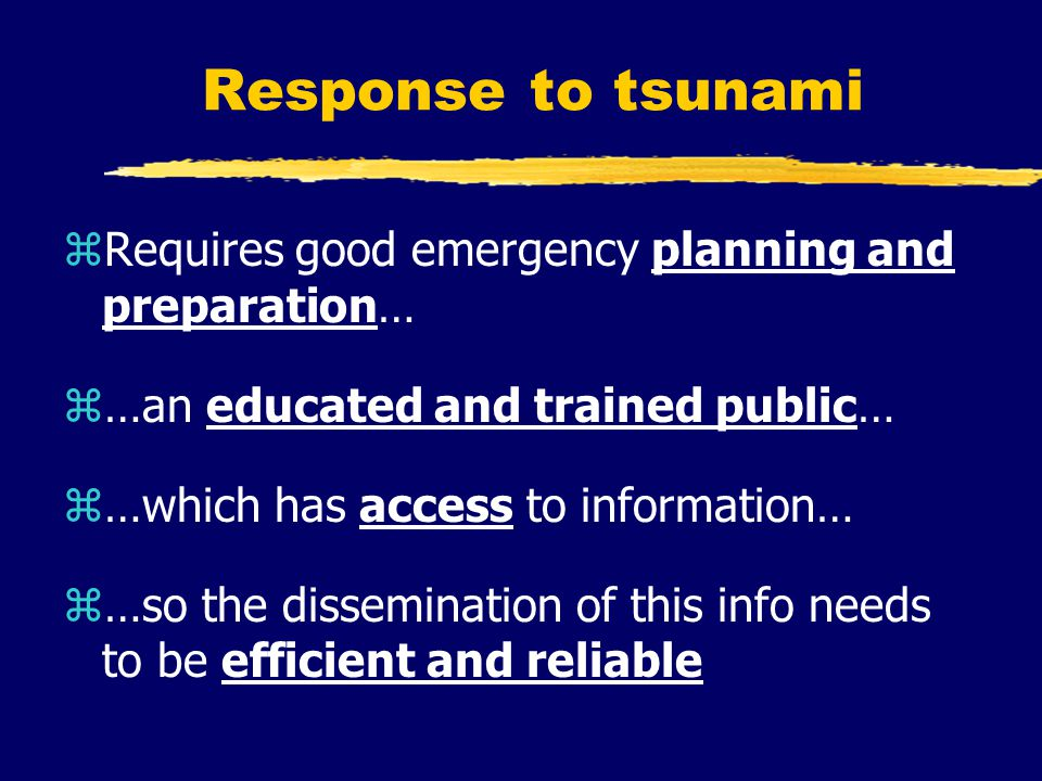Response to tsunami zRequires good emergency planning and preparation… z…an educated and trained public… z…which has access to information… z…so the dissemination of this info needs to be efficient and reliable