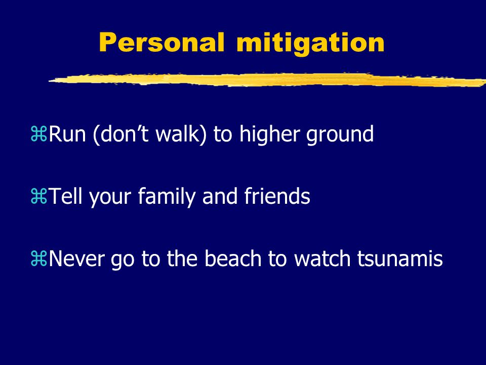 Personal mitigation zRun (don't walk) to higher ground zTell your family and friends zNever go to the beach to watch tsunamis