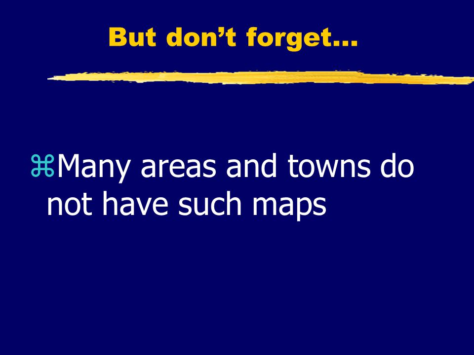 But don't forget... zMany areas and towns do not have such maps