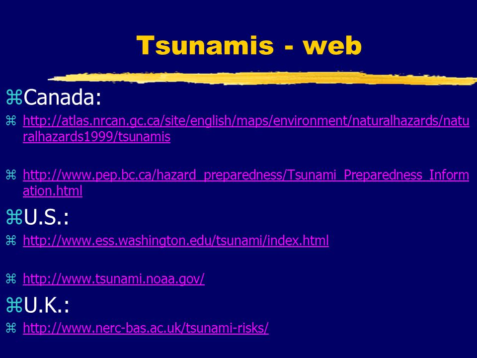 Tsunamis - web zCanada: zhttp://atlas.nrcan.gc.ca/site/english/maps/environment/naturalhazards/natu ralhazards1999/tsunamishttp://atlas.nrcan.gc.ca/site/english/maps/environment/naturalhazards/natu ralhazards1999/tsunamis zhttp://www.pep.bc.ca/hazard_preparedness/Tsunami_Preparedness_Inform ation.htmlhttp://www.pep.bc.ca/hazard_preparedness/Tsunami_Preparedness_Inform ation.html zU.S.: zhttp://www.ess.washington.edu/tsunami/index.htmlhttp://www.ess.washington.edu/tsunami/index.html zhttp://www.tsunami.noaa.gov/http://www.tsunami.noaa.gov/ zU.K.: zhttp://www.nerc-bas.ac.uk/tsunami-risks/http://www.nerc-bas.ac.uk/tsunami-risks/