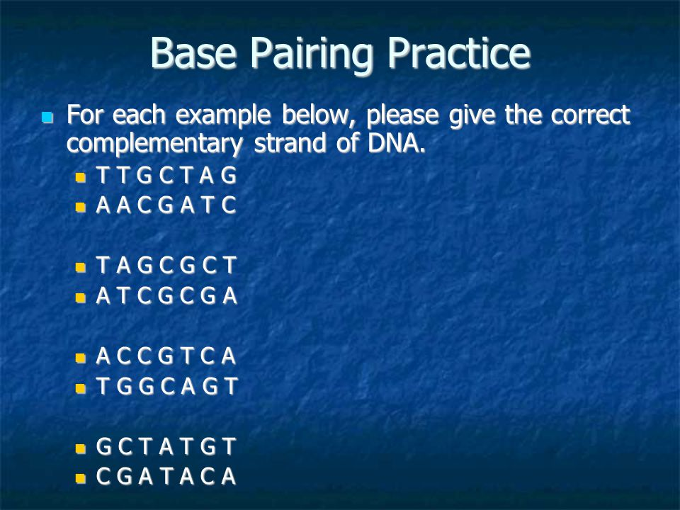 Base Pairing Practice For each example below, please give the correct complementary strand of DNA. For each example below, please give the correct com