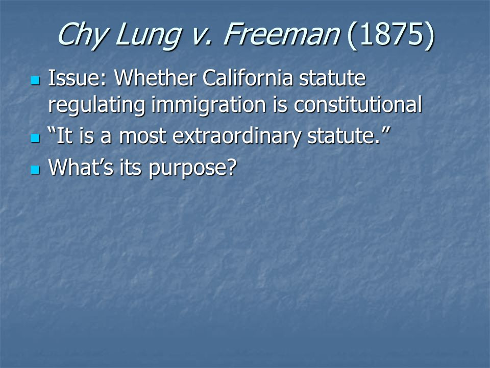 Chy Lung v. Freeman (1875) Issue: Whether California statute regulating immigration is constitutional Issue: Whether California statute regulating imm
