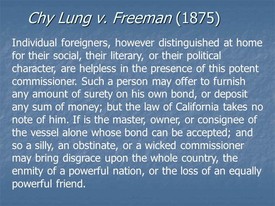 Chy Lung v. Freeman (1875) Individual foreigners, however distinguished at home for their social, their literary, or their political character, are he