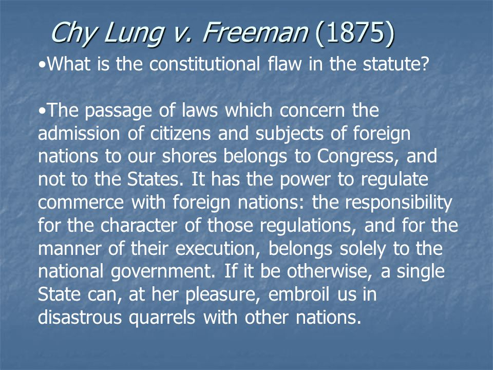 Chy Lung v. Freeman (1875) What is the constitutional flaw in the statute? The passage of laws which concern the admission of citizens and subjects of
