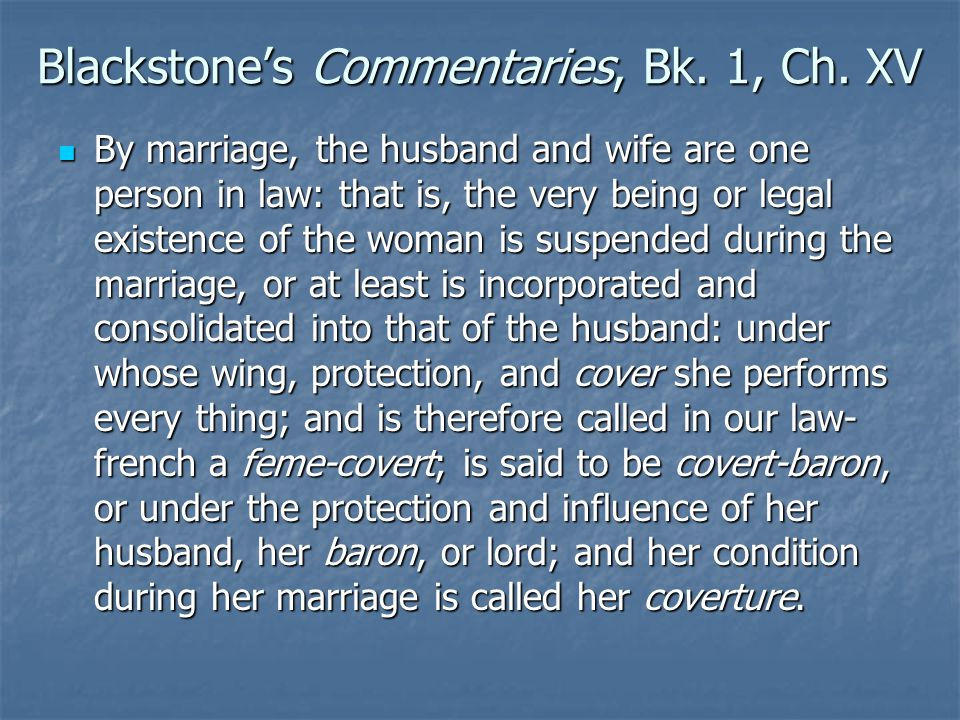 Blackstone's Commentaries, Bk. 1, Ch. XV By marriage, the husband and wife are one person in law: that is, the very being or legal existence of the wo