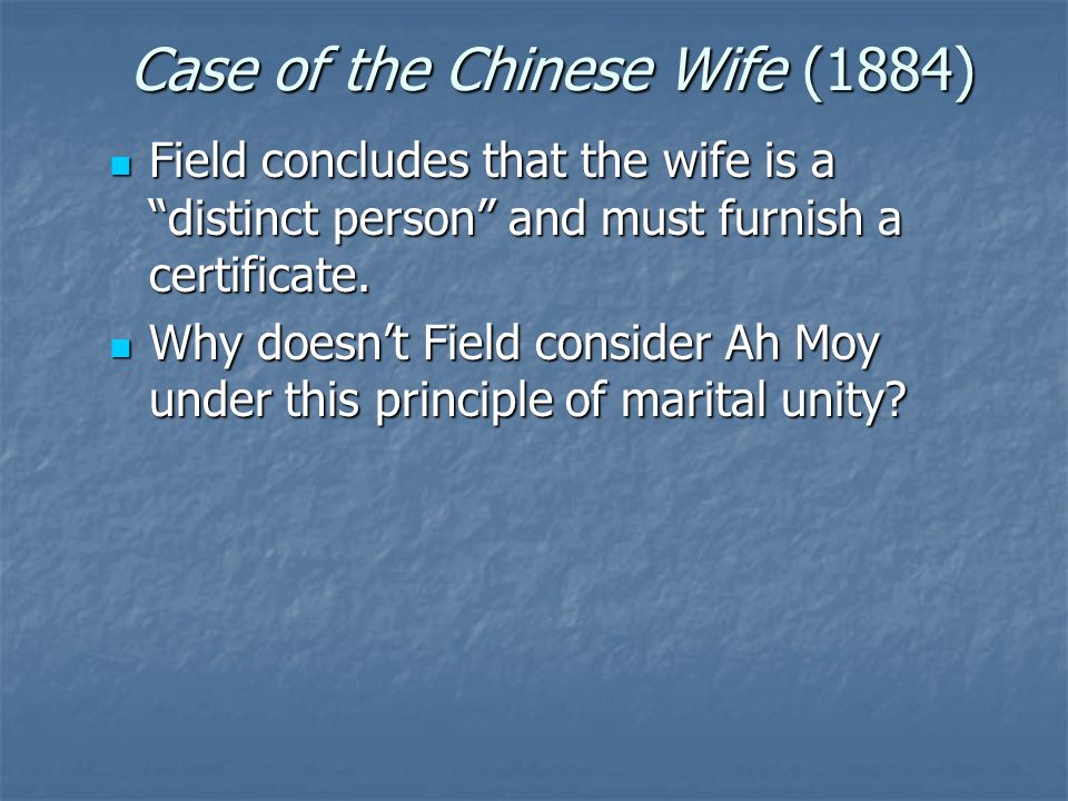 "Case of the Chinese Wife (1884) Field concludes that the wife is a ""distinct person"" and must furnish a certificate. Field concludes that the wife is"