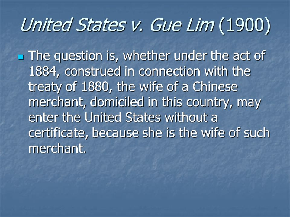 United States v. Gue Lim (1900) The question is, whether under the act of 1884, construed in connection with the treaty of 1880, the wife of a Chinese