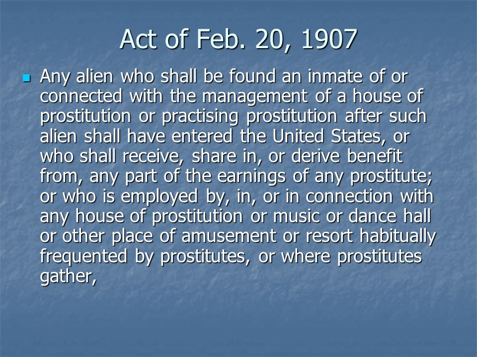 Act of Feb. 20, 1907 Any alien who shall be found an inmate of or connected with the management of a house of prostitution or practising prostitution