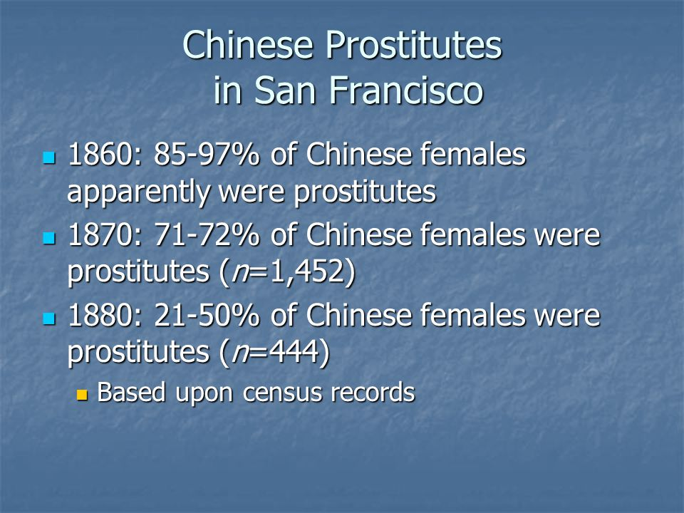 Chinese Prostitutes in San Francisco 1860: 85-97% of Chinese females apparently were prostitutes 1860: 85-97% of Chinese females apparently were prost