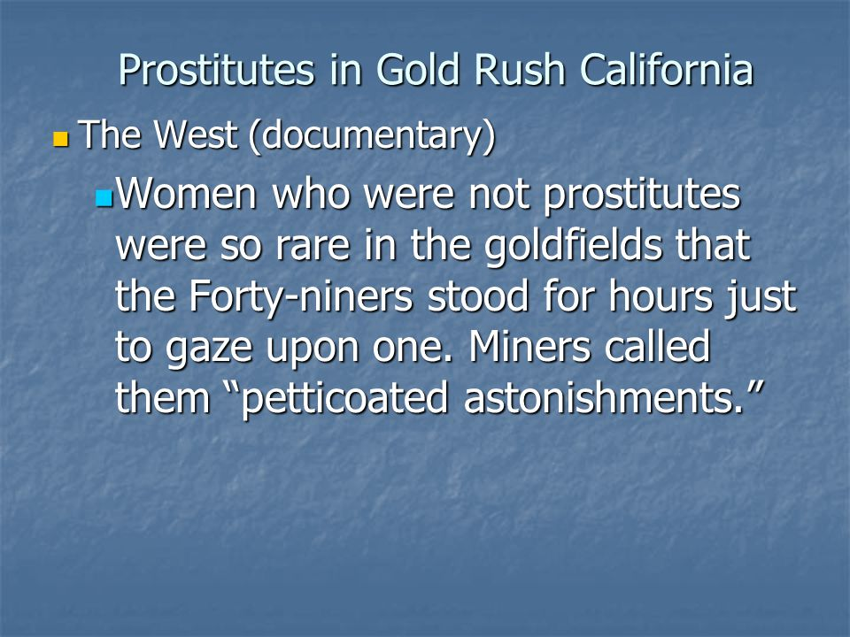 Prostitutes in Gold Rush California The West (documentary) The West (documentary) Women who were not prostitutes were so rare in the goldfields that t