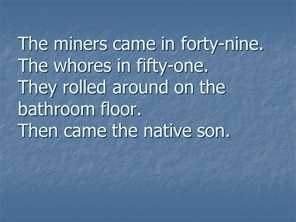 The miners came in forty-nine. The whores in fifty-one. They rolled around on the bathroom floor. Then came the native son.