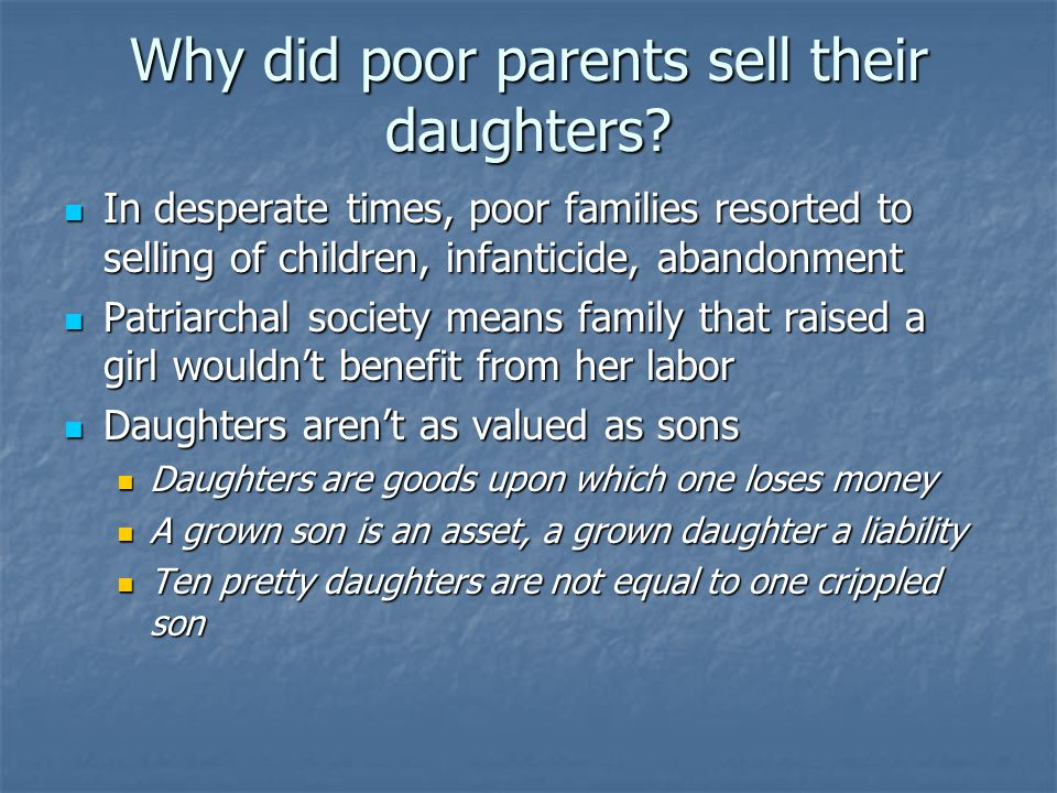 Why did poor parents sell their daughters? In desperate times, poor families resorted to selling of children, infanticide, abandonment In desperate ti