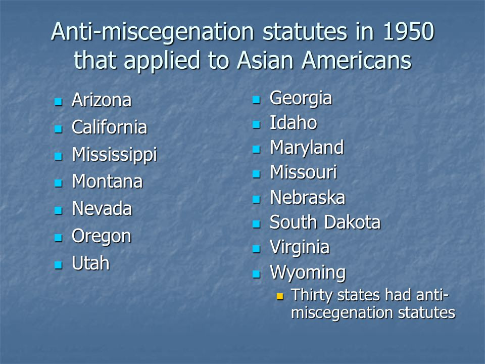 Anti-miscegenation statutes in 1950 that applied to Asian Americans Arizona Arizona California California Mississippi Mississippi Montana Montana Neva