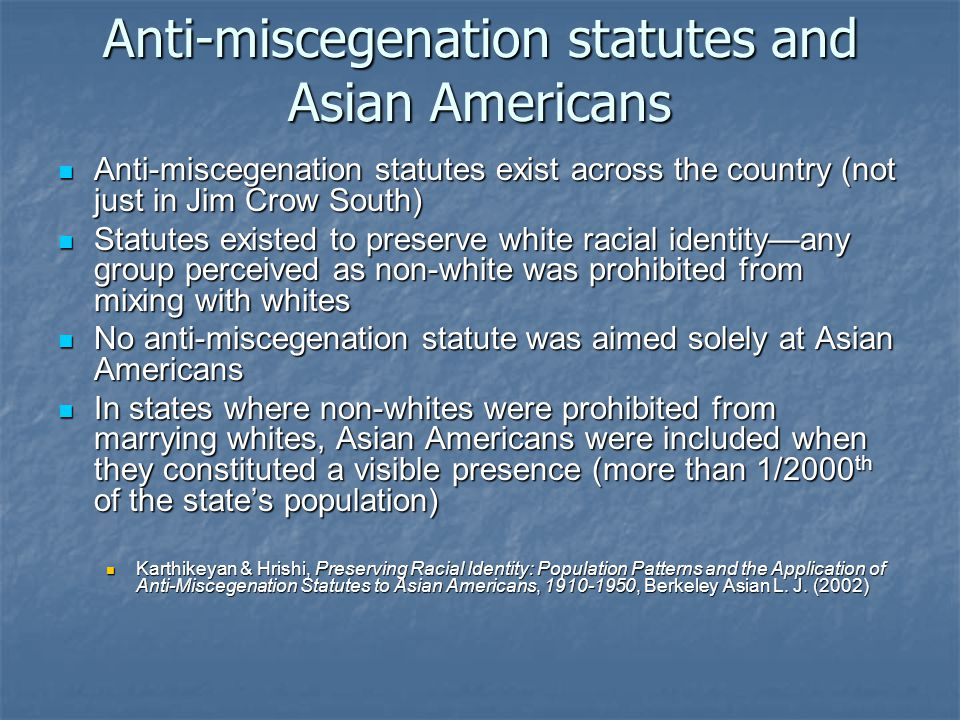 Anti-miscegenation statutes and Asian Americans Anti-miscegenation statutes exist across the country (not just in Jim Crow South) Anti-miscegenation s
