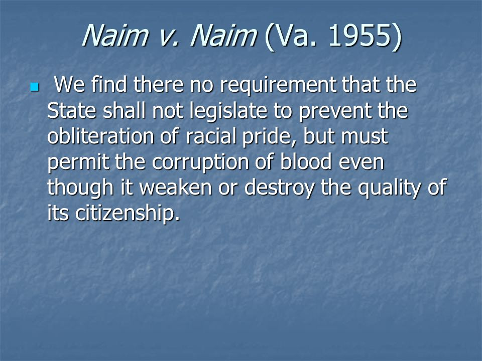 Naim v. Naim (Va. 1955) We find there no requirement that the State shall not legislate to prevent the obliteration of racial pride, but must permit t